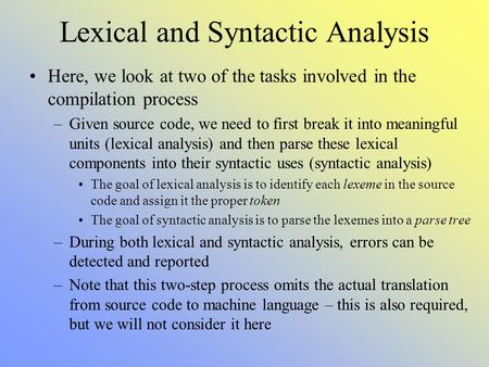 Lexical and Syntactic Analysis Here, we look at two of the tasks involved in the compilation process –Given source code, we need to first break it into.