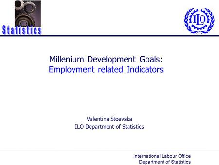 International Labour Office Department of Statistics Millenium Development Goals: Employment related Indicators Valentina Stoevska ILO Department of Statistics.