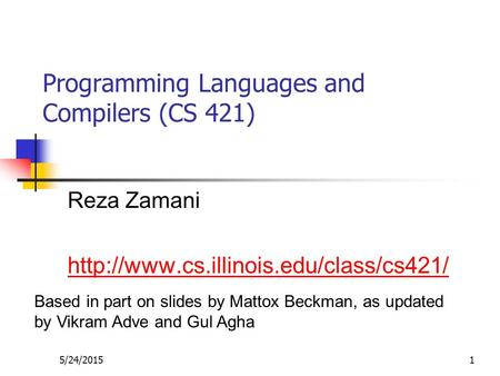 5/24/20151 Programming Languages and Compilers (CS 421) Reza Zamani  Based in part on slides by Mattox Beckman,