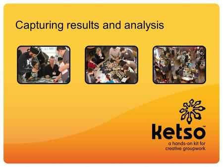 Capturing results and analysis. The key question for analysis is – what do you want to get out of the workshop? Ketso is a tool to capture ideas – it.