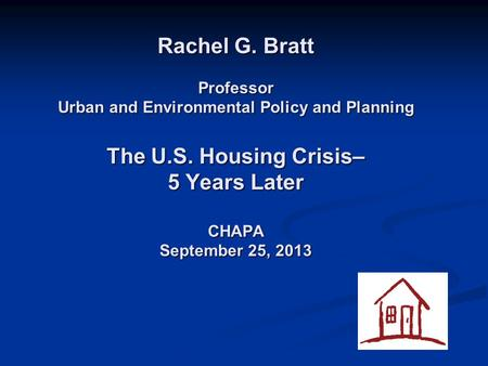 Rachel G. Bratt Professor Urban and Environmental Policy and Planning The U.S. Housing Crisis– 5 Years Later CHAPA September 25, 2013.