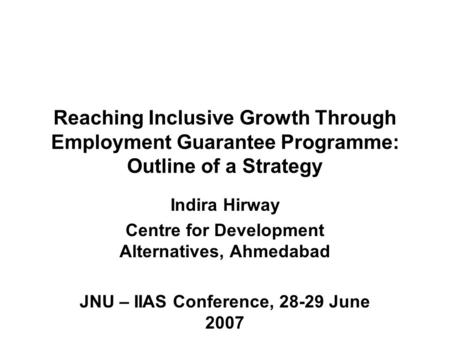 Reaching Inclusive Growth Through Employment Guarantee Programme: Outline of a Strategy Indira Hirway Centre for Development Alternatives, Ahmedabad JNU.