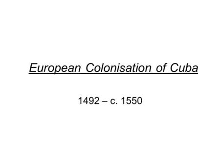 European Colonisation of Cuba 1492 – c. 1550. Before 1492 Cuba was inhabited by Native Americas called the Tianos (Arawaks)