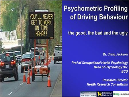 Psychometric Profiling of Driving Behaviour the good, the bad and the ugly Dr. Craig Jackson Prof of Occupational Health Psychology Head of Psychology.