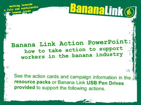 Banana Link Action PowerPoint: how to take action to support workers in the banana industry See the action cards and campaign information in the resource.
