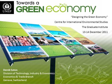 "Derek Eaton Division of Technology, Industry & Economics Economics & Trade Branch Geneva, Switzerland ""Designing the Green Economy"" Centre for International."