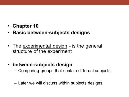 Chapter 10 Basic between-subjects designs The experimental design - is the general structure of the experiment between-subjects design. –Comparing groups.