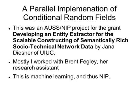 A Parallel Implemenation of Conditional Random Fields This was an AUSS/NIP project for the grant Developing an Entity Extractor for the Scalable Constructing.