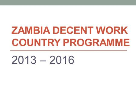 ZAMBIA DECENT WORK COUNTRY PROGRAMME 2013 – 2016.