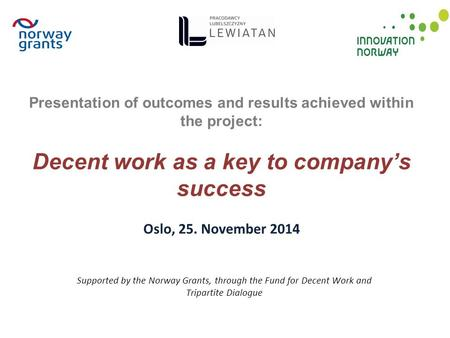 Supported by the Norway Grants, through the Fund for Decent Work and Tripartite Dialogue Presentation of outcomes and results achieved within the project: