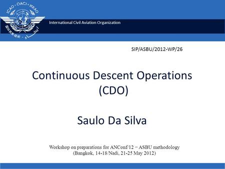 International Civil Aviation Organization Continuous Descent Operations (CDO) Saulo Da Silva Workshop on preparations for ANConf/12 − ASBU methodology.