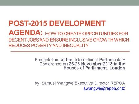 POST-2015 DEVELOPMENT AGENDA: HOW TO CREATE OPPORTUNITIES FOR DECENT JOBS AND ENSURE INCLUSIVE GROWTH WHICH REDUCES POVERTY AND INEQUALITY Presentation.