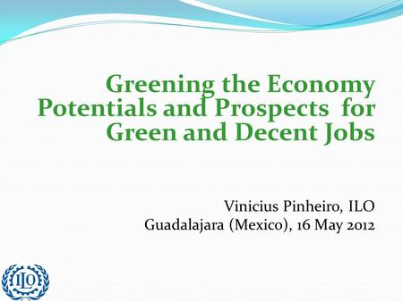 Greening the Economy Potentials and Prospects for Green and Decent Jobs Vinicius Pinheiro, ILO Guadalajara (Mexico), 16 May 2012.