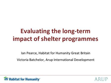 Evaluating the long-term impact of shelter programmes Ian Pearce, Habitat for Humanity Great Britain Victoria Batchelor, Arup International Development.