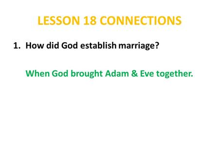 LESSON 18 CONNECTIONS 1.How did God establish marriage? When God brought Adam & Eve together.