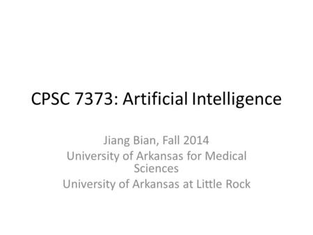 CPSC 7373: Artificial Intelligence Jiang Bian, Fall 2014 University of Arkansas for Medical Sciences University of Arkansas at Little Rock.