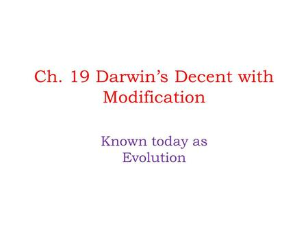 Ch. 19 Darwin's Decent with Modification Known today as Evolution.