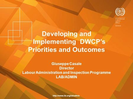 Developing and Implementing DWCP's Priorities and Outcomes Giuseppe Casale Director Labour Administration and Inspection Programme LAB/ADMIN