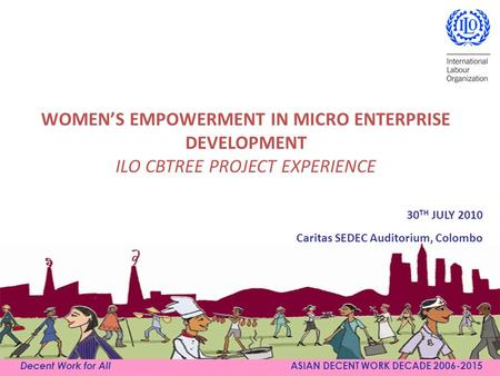 WOMEN'S EMPOWERMENT IN MICRO ENTERPRISE DEVELOPMENT ILO CBTREE PROJECT EXPERIENCE Decent Work for All ASIAN DECENT WORK DECADE 2006-2015 30 TH JULY 2010.