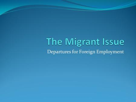 Departures for Foreign Employment. The Migrant Issue There are two major groups of migrant workers: 1. Those leaving Sri Lanka to work in other countries.