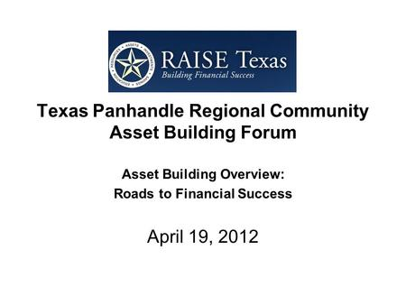 Texas Panhandle Regional Community Asset Building Forum Asset Building Overview: Roads to Financial Success April 19, 2012.
