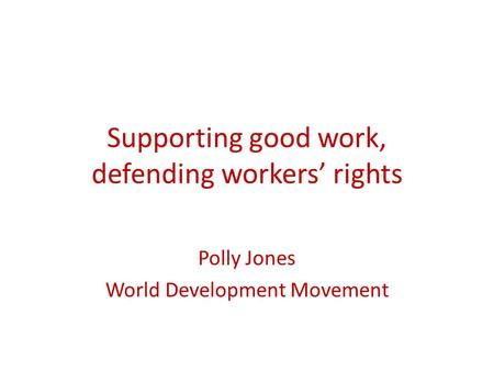 Supporting good work, defending workers' rights Polly Jones World Development Movement.