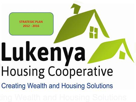 STRATEGIC PLAN 2012 - 2016. Lukenya Housing Co-operative Creating Wealth & Housing Solutions STRATEGIC PLAN 2012-2016.