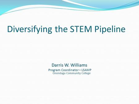Diversifying the STEM Pipeline Darris W. Williams Program Coordinator – LSAMP Onondaga Community College.
