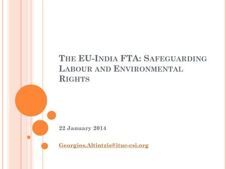T HE EU-I NDIA FTA: S AFEGUARDING L ABOUR AND E NVIRONMENTAL R IGHTS 22 January 2014