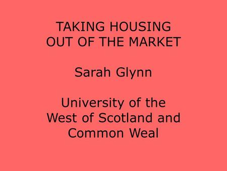 TAKING HOUSING OUT OF THE MARKET Sarah Glynn University of the West of Scotland and Common Weal.