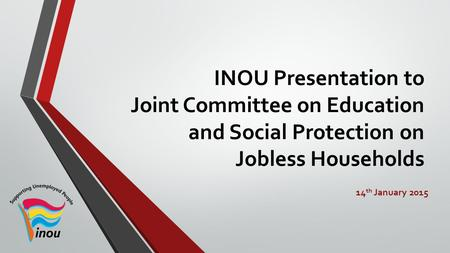 INOU Presentation to Joint Committee on Education and Social Protection on Jobless Households 14 th January 2015.