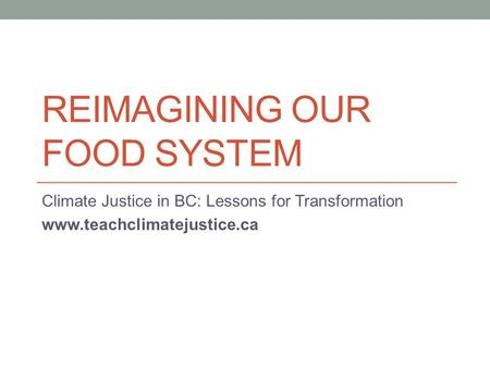 REIMAGINING OUR FOOD SYSTEM Climate Justice in BC: Lessons for Transformation www.teachclimatejustice.ca.