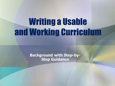Writing a Usable and Working Curriculum Background with Step-by- Step Guidance.