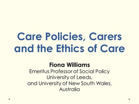 Care Policies, Carers and the Ethics of Care Fiona Williams Emeritus Professor of Social Policy University of Leeds, and University of New South Wales,