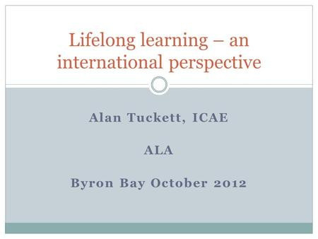 Alan Tuckett, ICAE ALA Byron Bay October 2012 Lifelong learning – an international perspective.