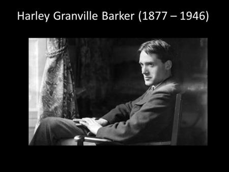 Harley Granville Barker (1877 – 1946). Actor, director, manager.