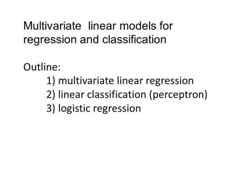 Multivariate linear models for regression and classification Outline: 1) multivariate linear regression 2) linear classification (perceptron) 3) logistic.