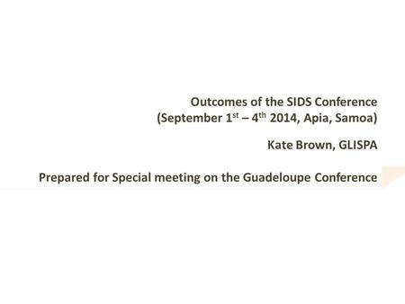 Outcomes of the SIDS Conference (September 1 st – 4 th 2014, Apia, Samoa) Kate Brown, GLISPA Prepared for Special meeting on the Guadeloupe Conference.