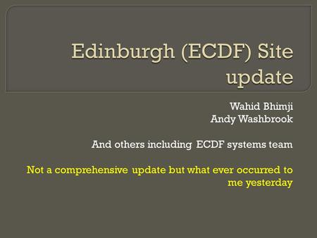 Wahid Bhimji Andy Washbrook And others including ECDF systems team Not a comprehensive update but what ever occurred to me yesterday.