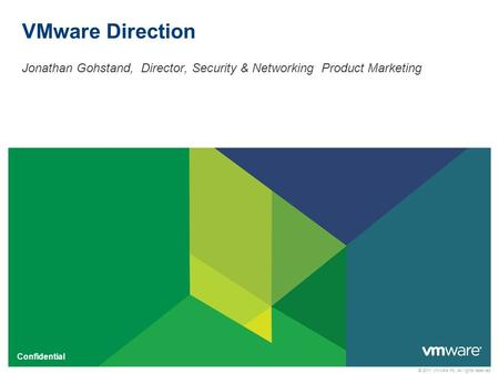 © 2011 VMware Inc. All rights reserved Confidential VMware Direction Jonathan Gohstand, Director, Security & Networking Product Marketing.