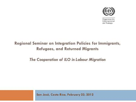 Regional Seminar on Integration Policies for Immigrants, Refugees, and Returned Migrants The Cooperation of ILO in Labour Migration San José, Costa Rica,