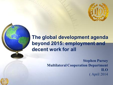 Stephen Pursey Multilateral Cooperation Department ILO ( April 2014