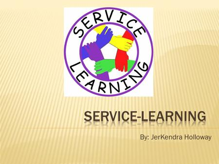 By: JerKendra Holloway.  Service-Learning is a teaching and learning strategy that integrates meaningful community service with instruction and reflection.