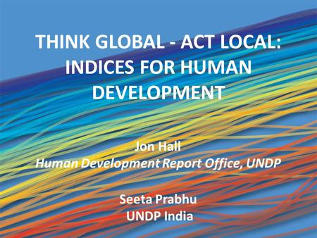 THINK GLOBAL - ACT LOCAL: INDICES FOR HUMAN DEVELOPMENT 1 Jon Hall Human Development Report Office, UNDP Seeta Prabhu UNDP India.
