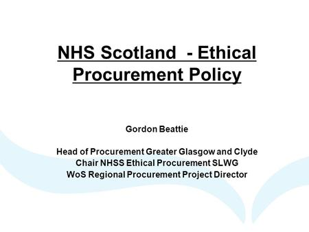 NHS Scotland - Ethical Procurement Policy Gordon Beattie Head of Procurement Greater Glasgow and Clyde Chair NHSS Ethical Procurement SLWG WoS Regional.