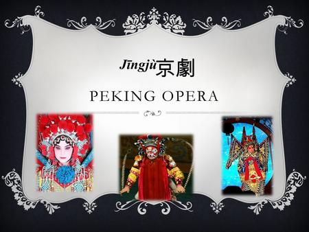 PEKING OPERA Jīngjù 京劇 PEKING OPERA….WHAT'S THAT????  The Peking Opera is a form of traditional Chinese theater which incorporates vocal performance,