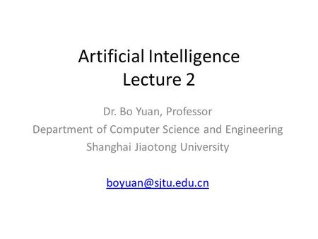 Artificial Intelligence Lecture 2 Dr. Bo Yuan, Professor Department of Computer Science and Engineering Shanghai Jiaotong University