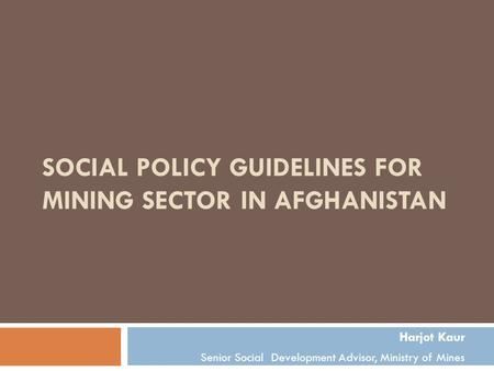 SOCIAL POLICY GUIDELINES FOR MINING SECTOR IN AFGHANISTAN Harjot Kaur Senior Social Development Advisor, Ministry of Mines.