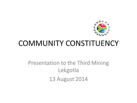 COMMUNITY CONSTITUENCY Presentation to the Third Mining Lekgotla 13 August 2014.
