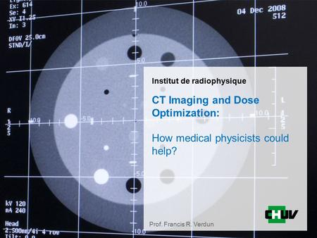Institut de radiophysique CT Imaging and Dose Optimization: How medical physicists could help? Prof. Francis R. Verdun.